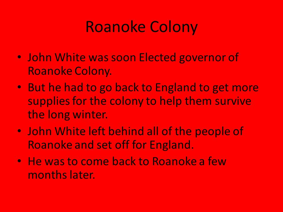 Roanoke Colony John White was soon Elected governor of Roanoke Colony.