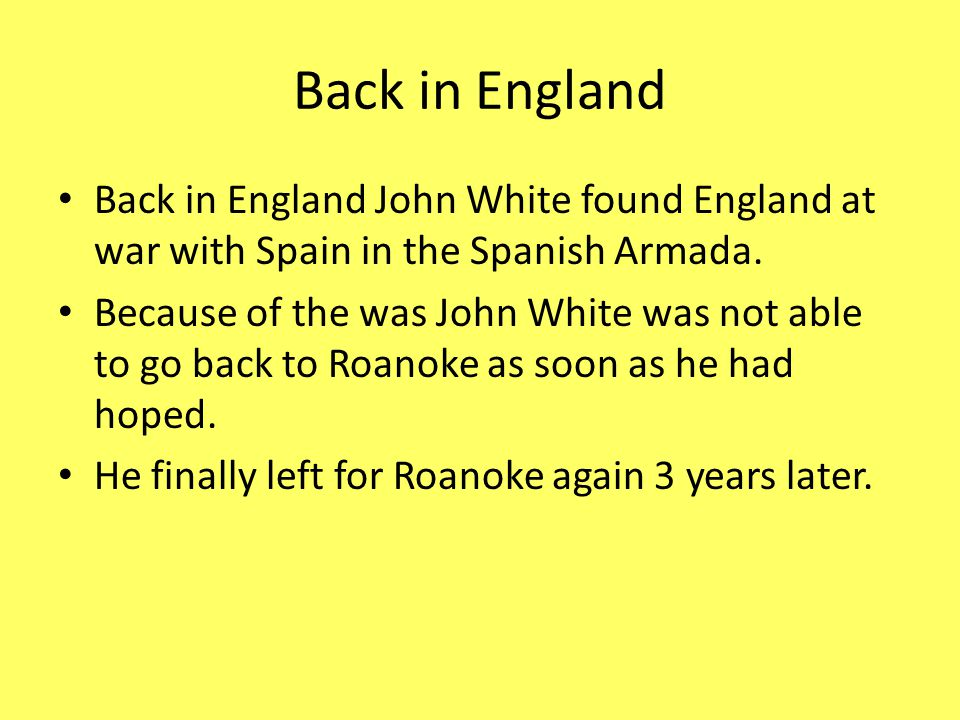Back in England Back in England John White found England at war with Spain in the Spanish Armada.