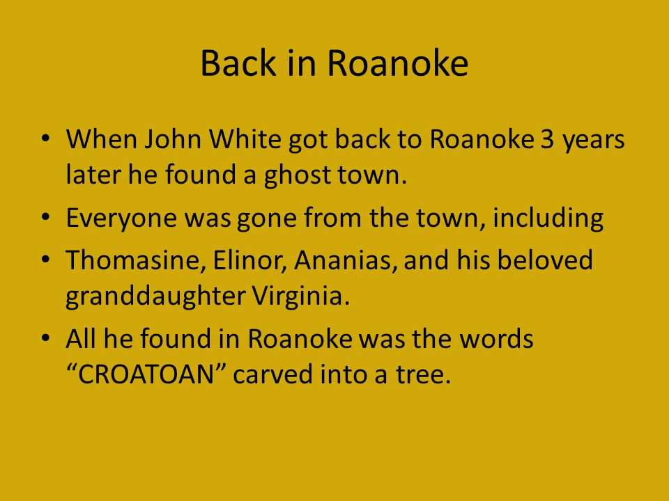 Back in Roanoke When John White got back to Roanoke 3 years later he found a ghost town. Everyone was gone from the town, including.