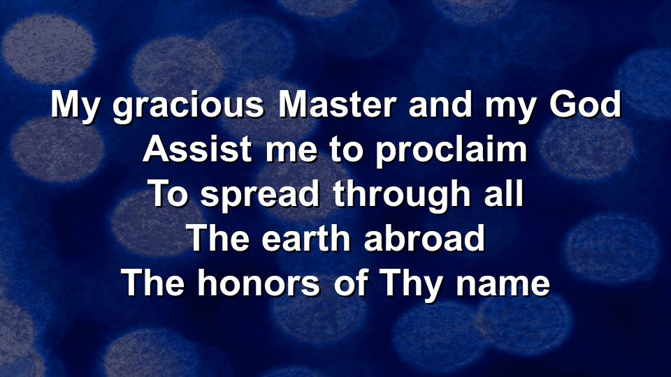 My gracious Master and my God Assist me to proclaim To spread through all The earth abroad The honors of Thy name