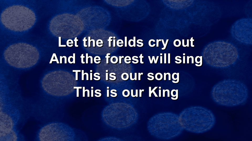 Let the fields cry out And the forest will sing This is our song This is our King