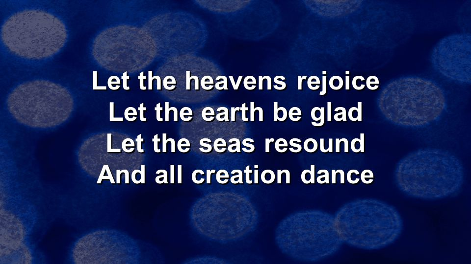 Let the heavens rejoice Let the earth be glad Let the seas resound And all creation dance