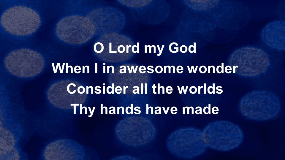 O Lord my God When I in awesome wonder Consider all the worlds Thy hands have made