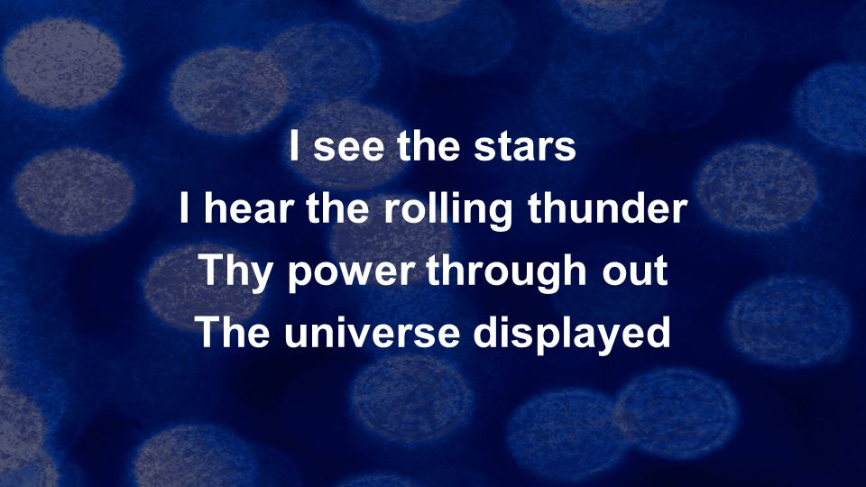 I see the stars I hear the rolling thunder Thy power through out The universe displayed