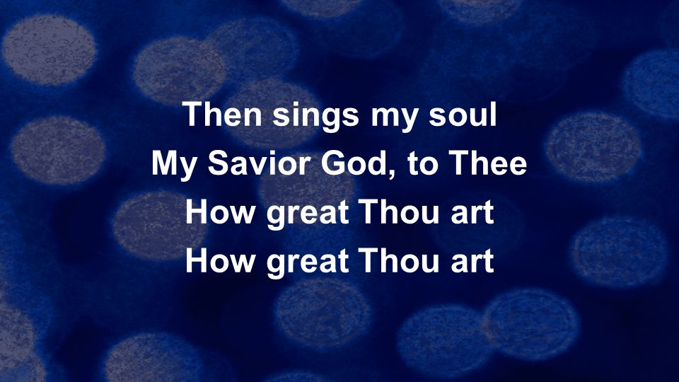 Then sings my soul My Savior God, to Thee How great Thou art