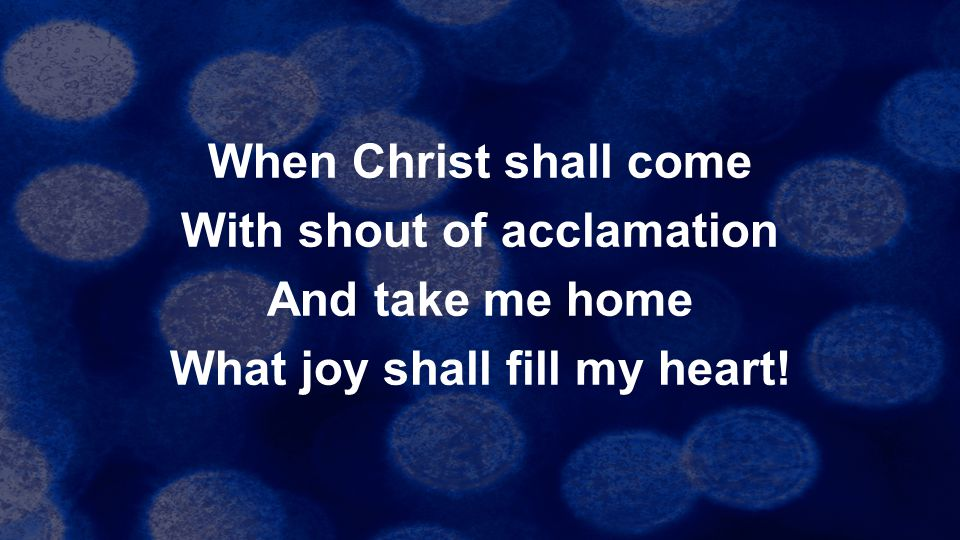 When Christ shall come With shout of acclamation And take me home What joy shall fill my heart!
