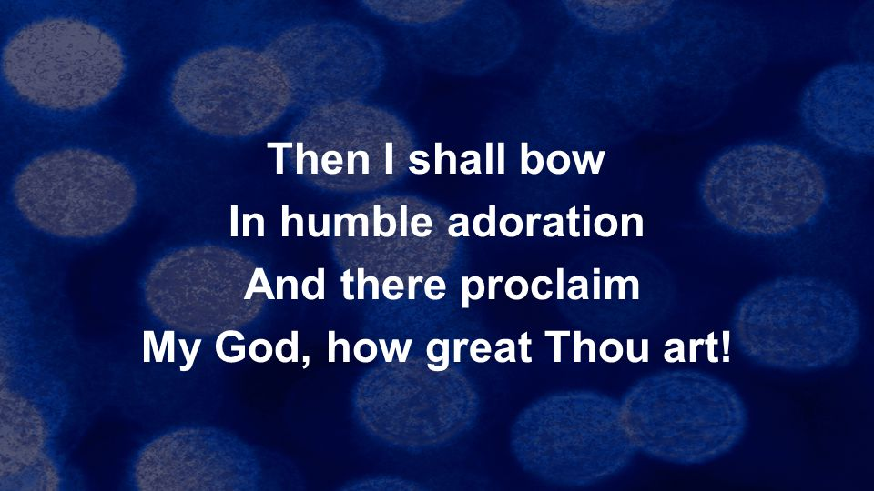 Then I shall bow In humble adoration And there proclaim My God, how great Thou art!