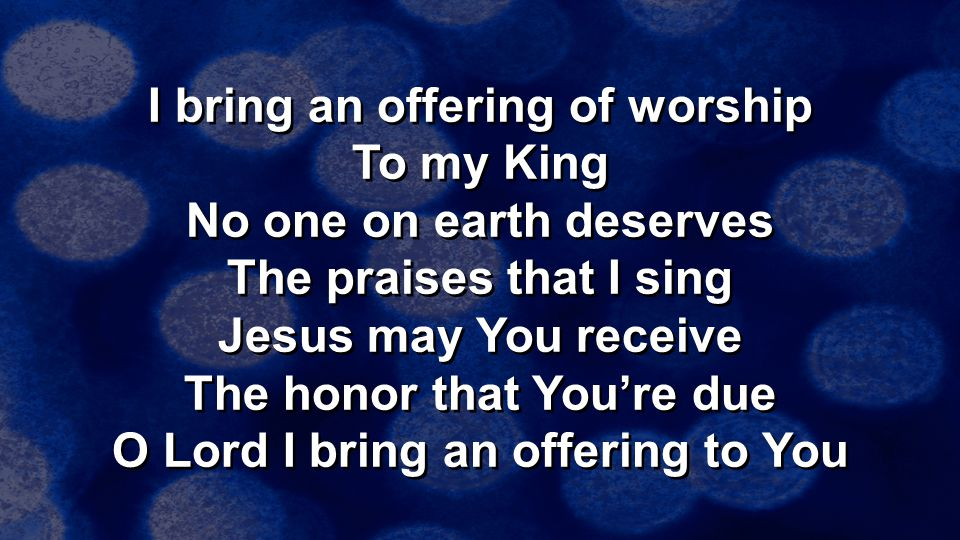 I bring an offering of worship To my King No one on earth deserves The praises that I sing Jesus may You receive The honor that You're due O Lord I bring an offering to You