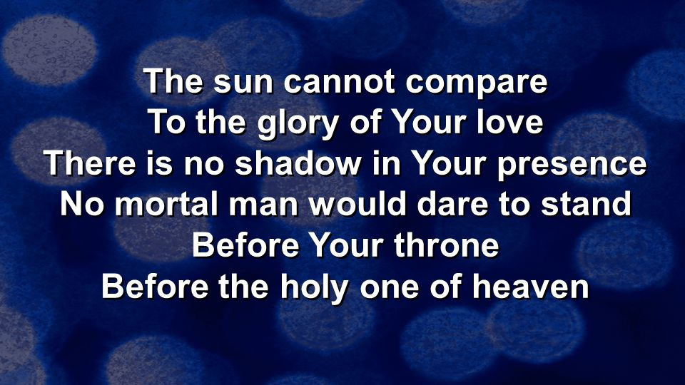 The sun cannot compare To the glory of Your love There is no shadow in Your presence No mortal man would dare to stand Before Your throne Before the holy one of heaven