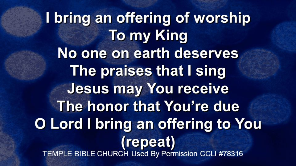 I bring an offering of worship To my King No one on earth deserves The praises that I sing Jesus may You receive The honor that You're due O Lord I bring an offering to You (repeat)