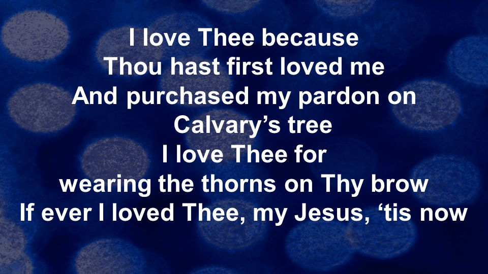 I love Thee because Thou hast first loved me And purchased my pardon on Calvary's tree I love Thee for wearing the thorns on Thy brow If ever I loved Thee, my Jesus, 'tis now
