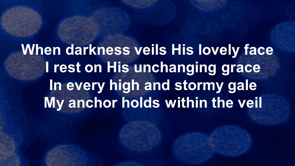 When darkness veils His lovely face I rest on His unchanging grace In every high and stormy gale My anchor holds within the veil