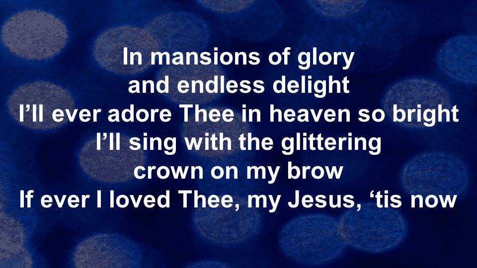 In mansions of glory and endless delight I'll ever adore Thee in heaven so bright I'll sing with the glittering crown on my brow If ever I loved Thee, my Jesus, 'tis now