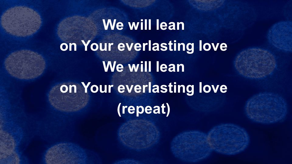 We will lean on Your everlasting love (repeat)