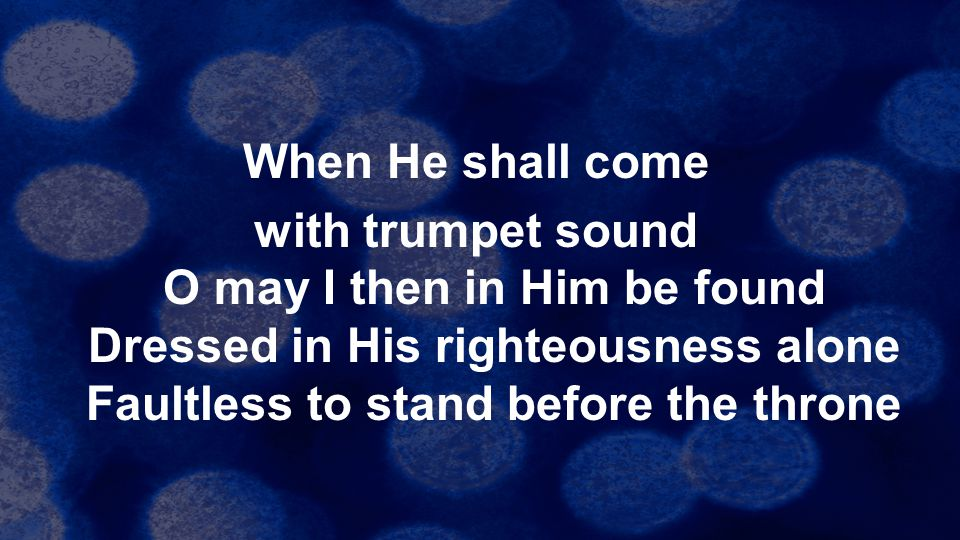 When He shall come with trumpet sound O may I then in Him be found Dressed in His righteousness alone Faultless to stand before the throne