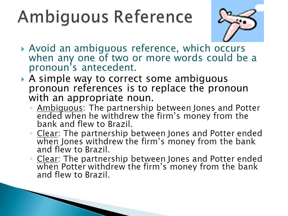 Ambiguous Reference Avoid an ambiguous reference, which occurs when any one of two or more words could be a pronoun's antecedent.
