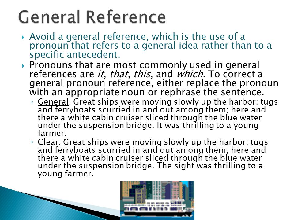 General Reference Avoid a general reference, which is the use of a pronoun that refers to a general idea rather than to a specific antecedent.