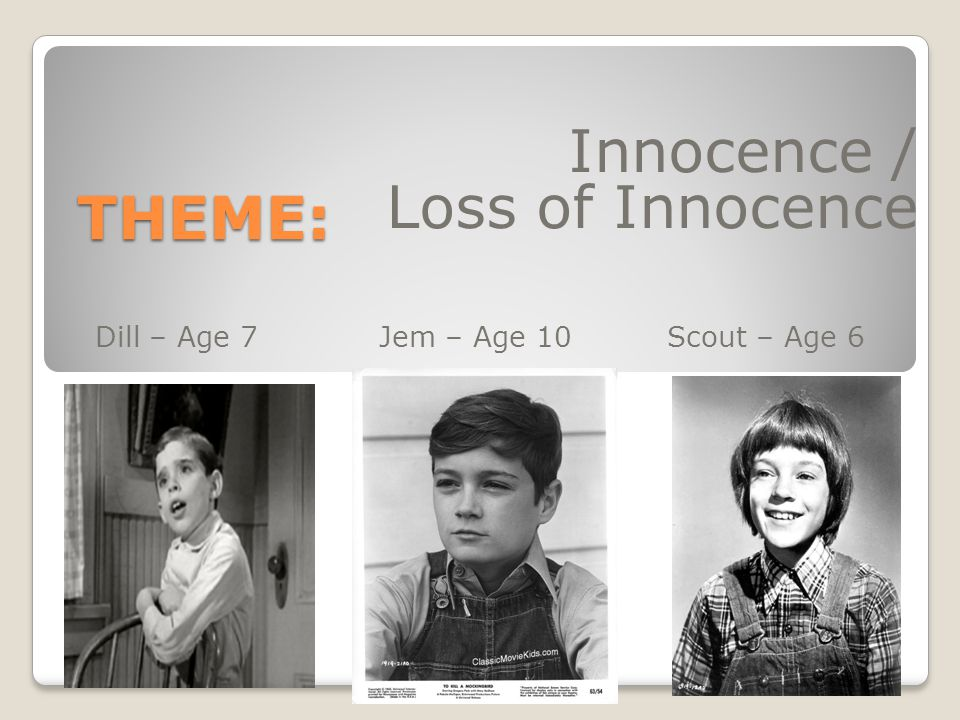 Innocence / Loss of Innocence Dill – Age 7 Jem – Age 10 Scout – Age 6