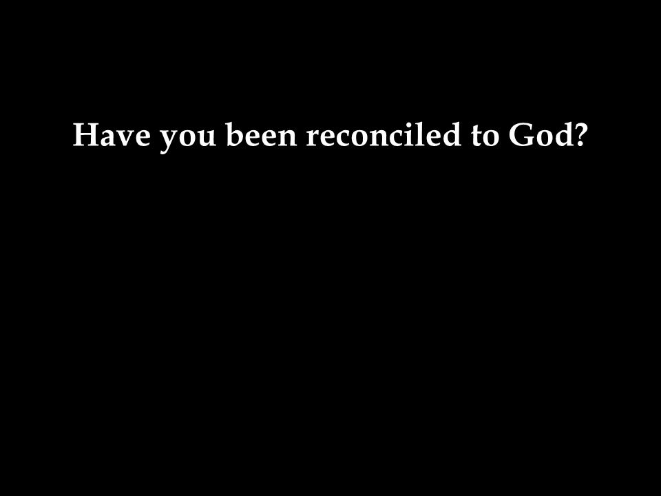 Have you been reconciled to God