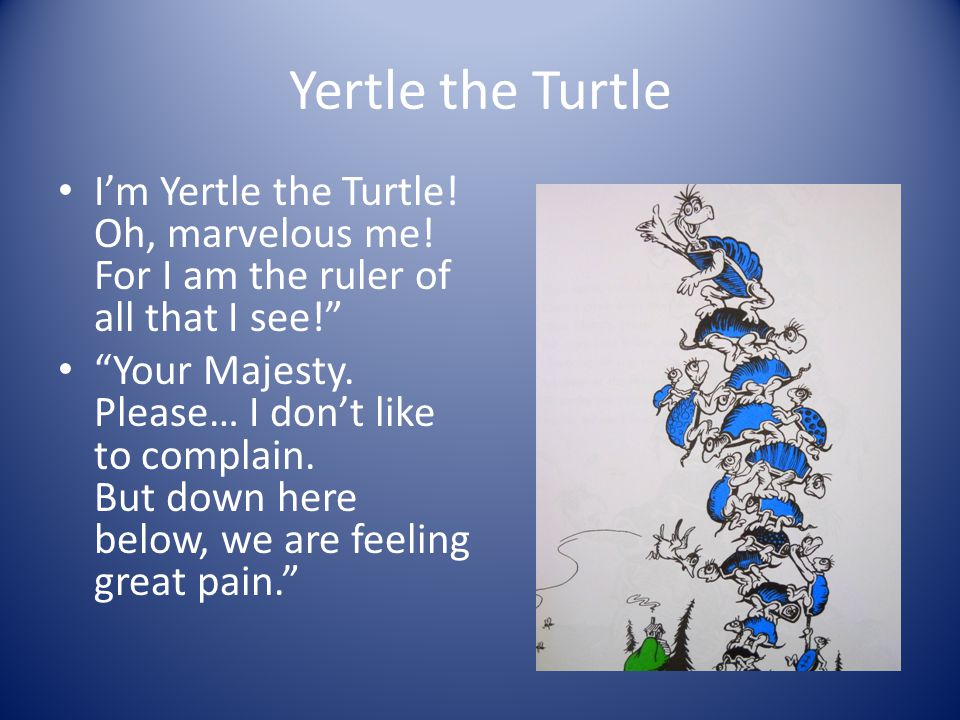 Yertle the Turtle I'm Yertle the Turtle! Oh, marvelous me! For I am the ruler of all that I see!