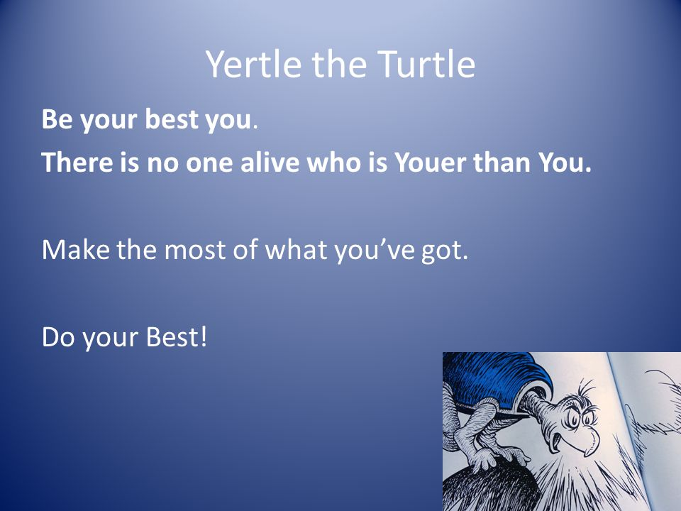 Yertle the Turtle Be your best you. There is no one alive who is Youer than You.