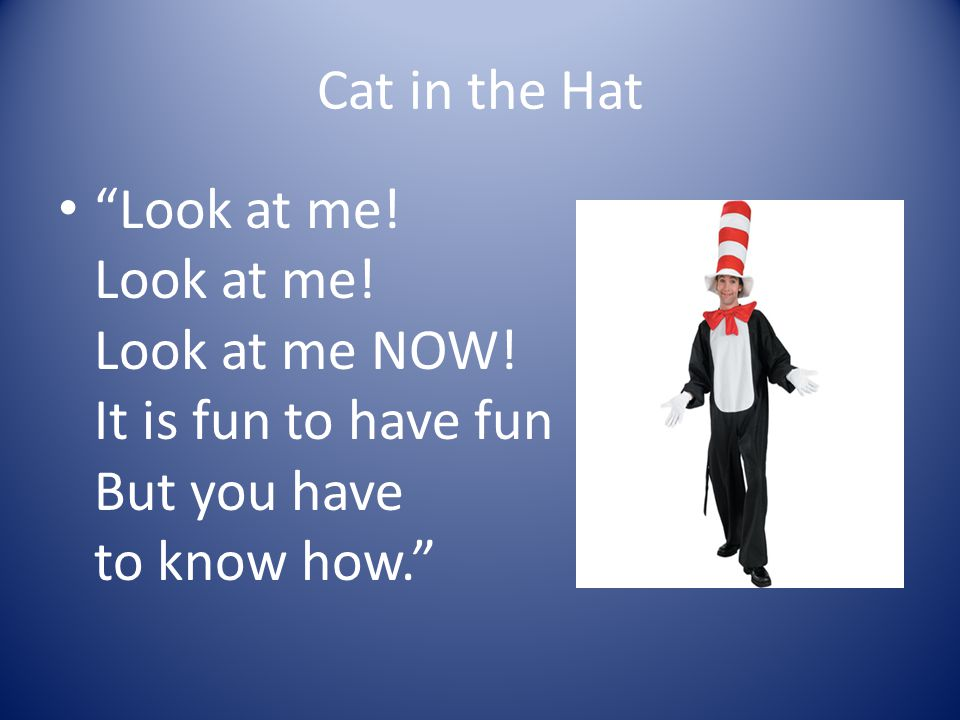Cat in the Hat Look at me. Look at me. Look at me NOW.
