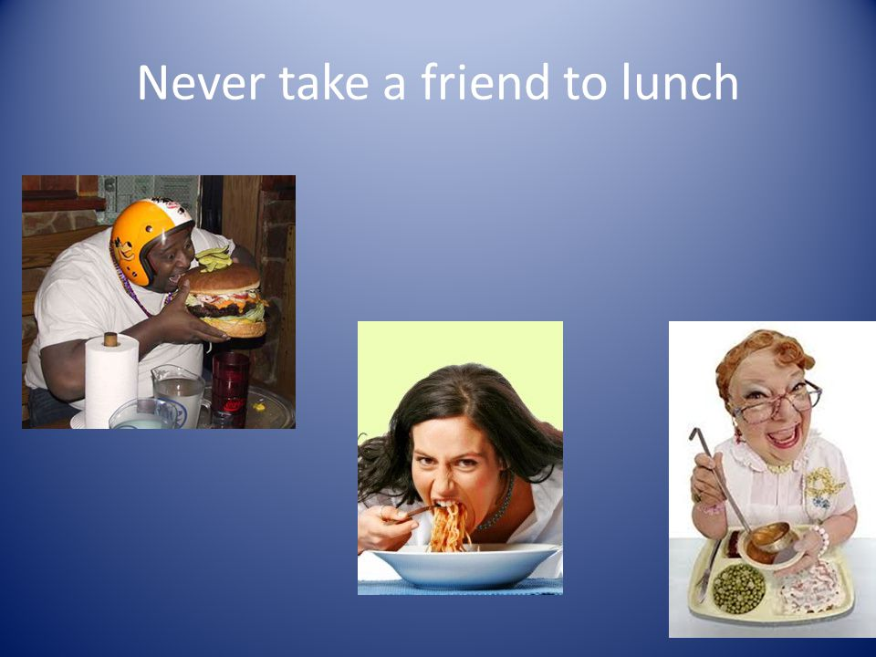 Never take a friend to lunch