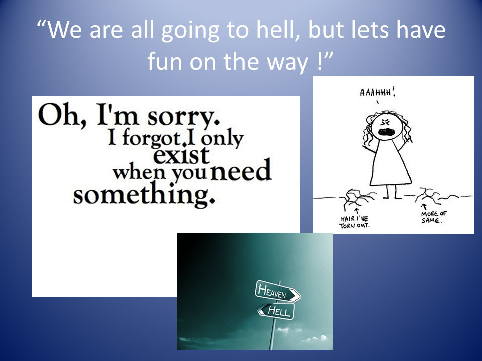 We are all going to hell, but lets have fun on the way !