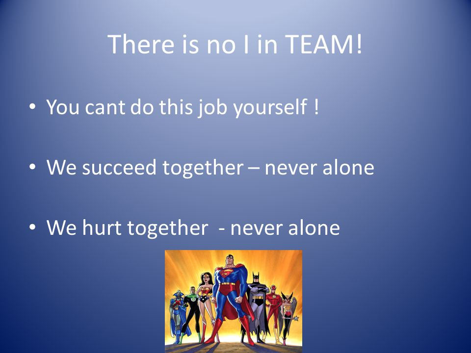 There is no I in TEAM! You cant do this job yourself !