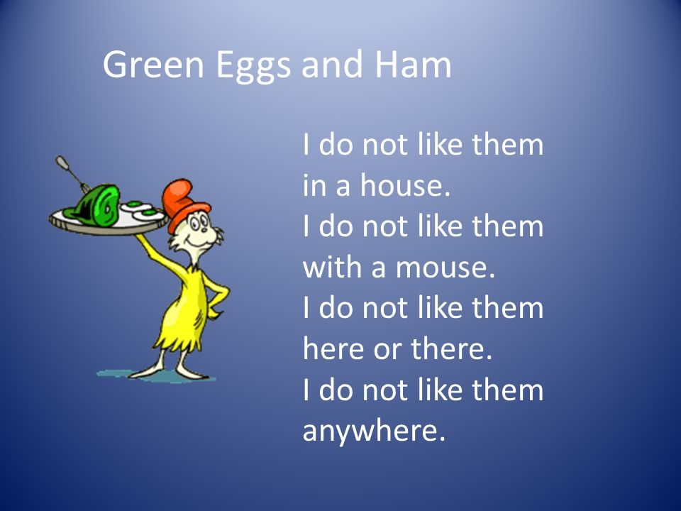 Green Eggs and Ham I do not like them in a house. I do not like them with a mouse.