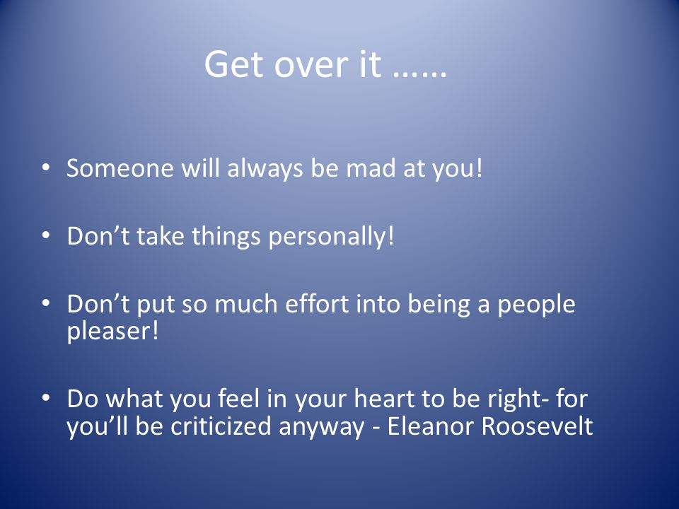 Get over it …… Someone will always be mad at you!