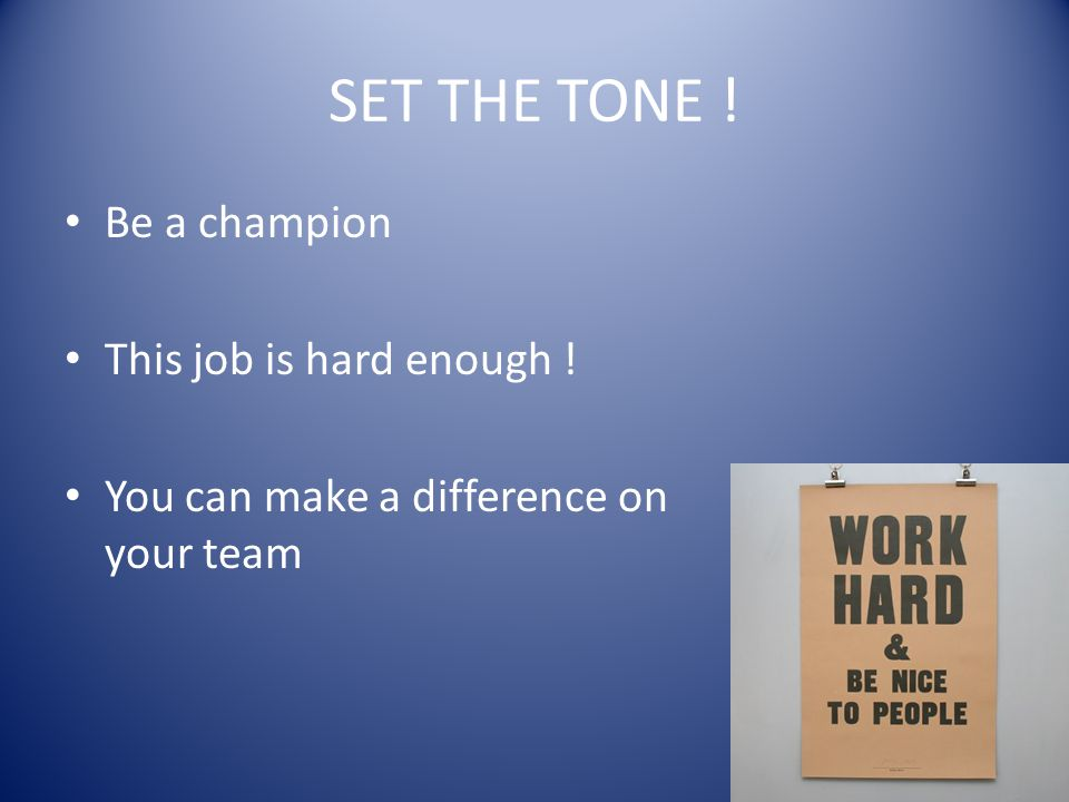 SET THE TONE ! Be a champion This job is hard enough !