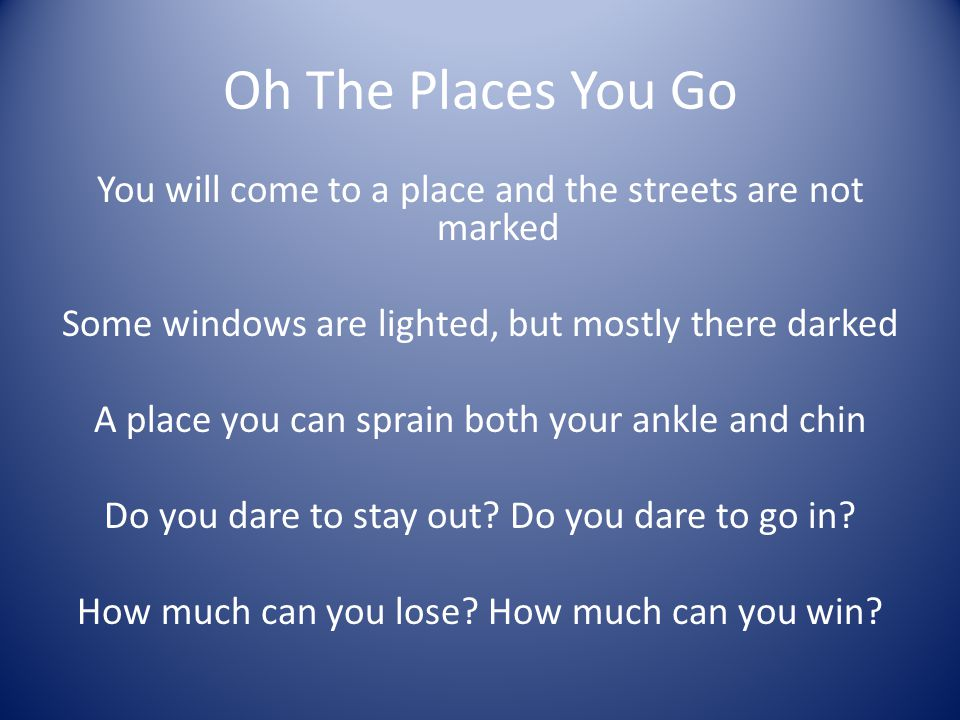 Oh The Places You Go You will come to a place and the streets are not marked. Some windows are lighted, but mostly there darked.
