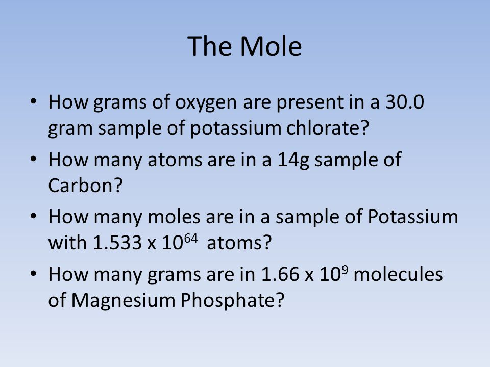 The Mole How grams of oxygen are present in a 30.0 gram sample of potassium chlorate How many atoms are in a 14g sample of Carbon