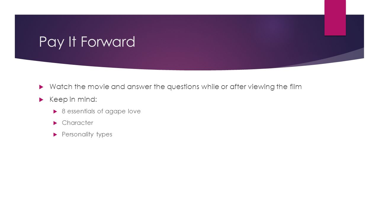 Pay It Forward Watch the movie and answer the questions while or after viewing the film. Keep in mind: