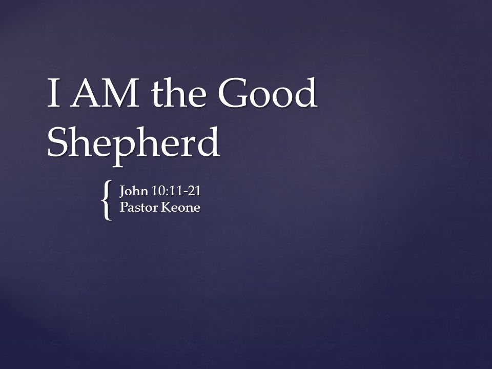 I AM the Good Shepherd John 10:11-21 Pastor Keone