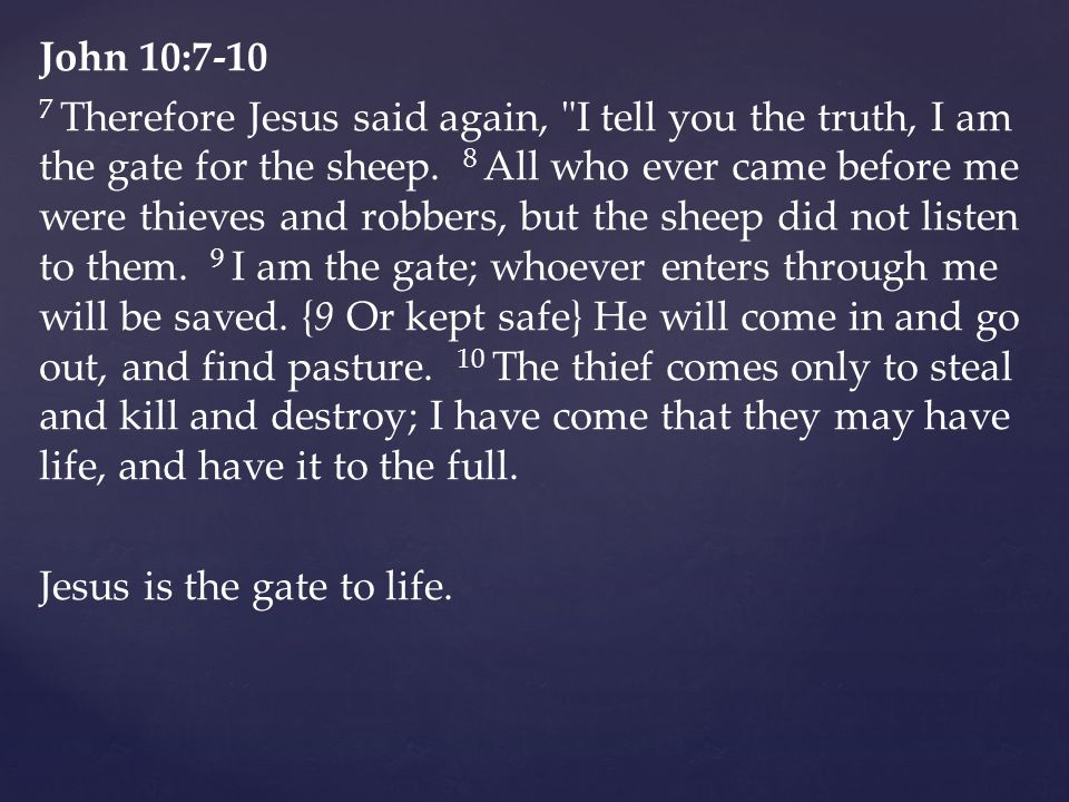 John 10:7-10 7 Therefore Jesus said again, I tell you the truth, I am the gate for the sheep.
