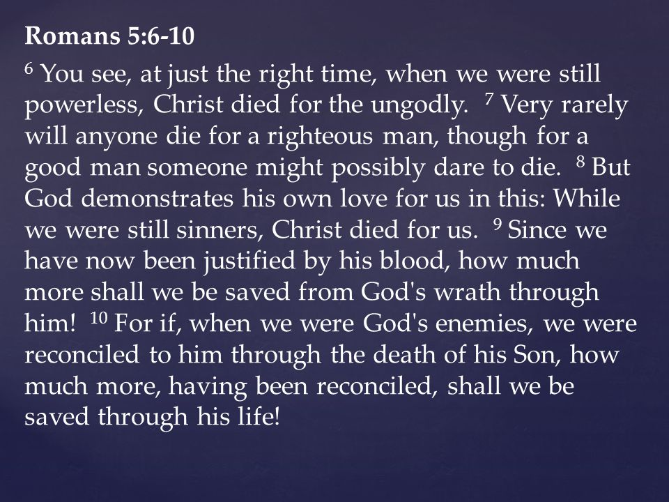 Romans 5: You see, at just the right time, when we were still powerless, Christ died for the ungodly.
