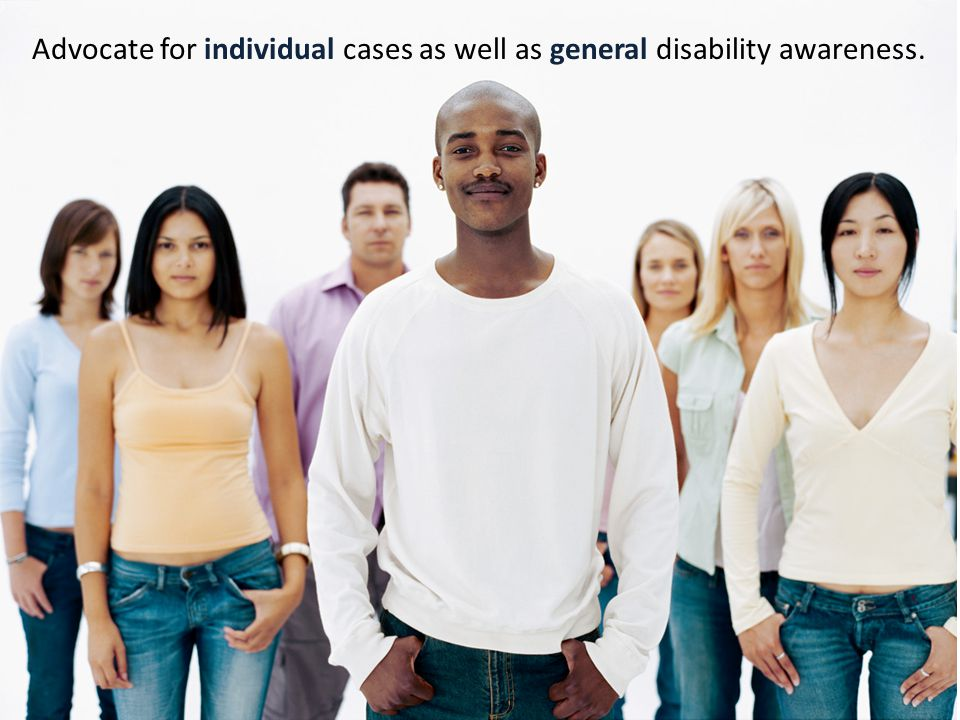 Advocate for individual cases as well as general disability awareness.