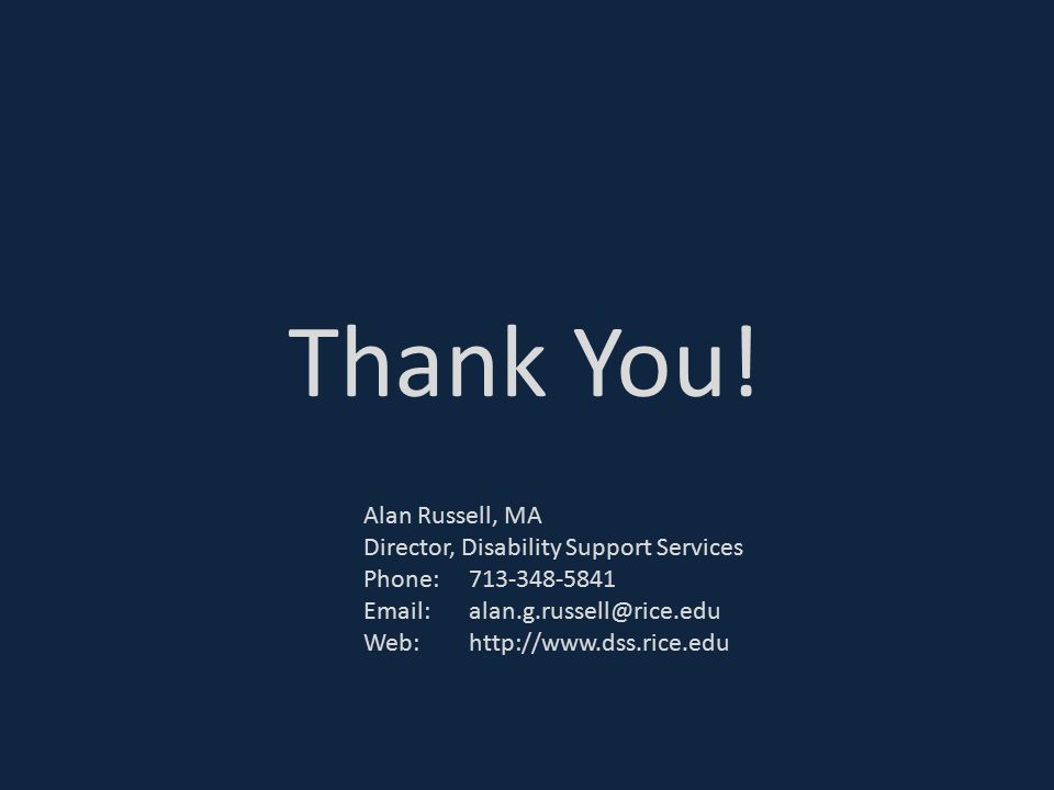 Thank You! Alan Russell, MA Director, Disability Support Services Phone: 713-348-5841 Email: alan.g.russell@rice.edu.