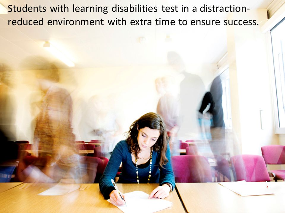 Students with learning disabilities test in a distraction-reduced environment with extra time to ensure success.