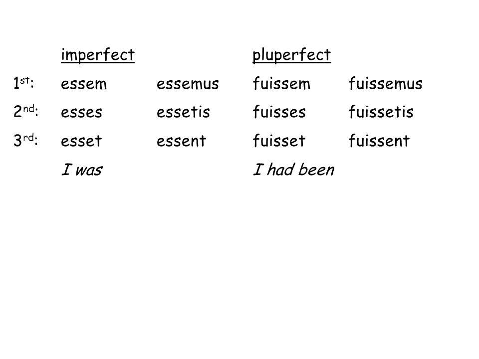 imperfect pluperfect 1st: essem essemus fuissem fuissemus. 2nd: esses essetis fuisses fuissetis.