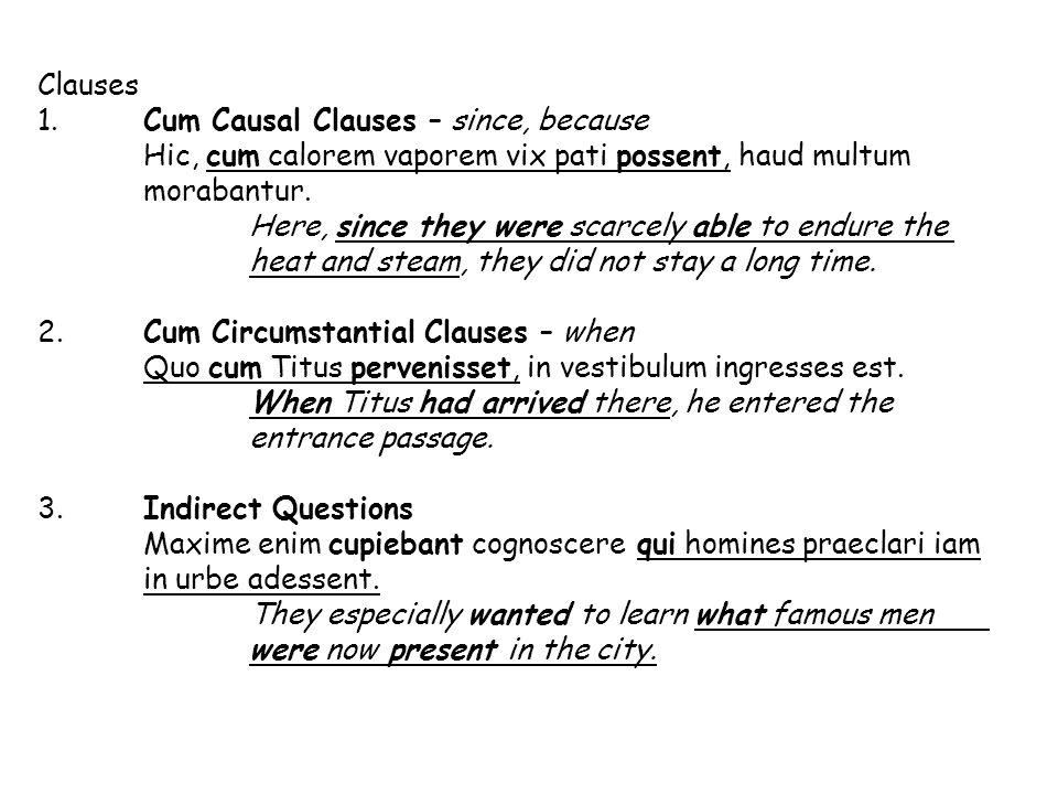 Clauses 1. Cum Causal Clauses – since, because. Hic, cum calorem vaporem vix pati possent, haud multum morabantur.