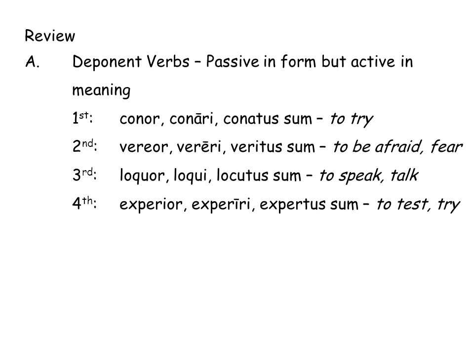 Review A. Deponent Verbs – Passive in form but active in meaning. 1st: conor, conāri, conatus sum – to try.