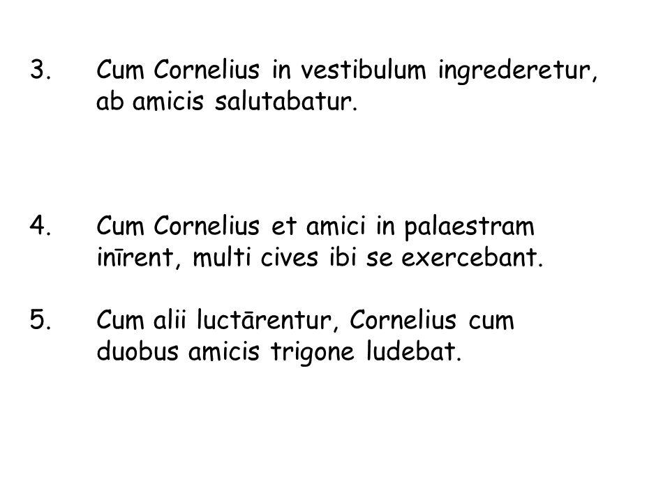 3. Cum Cornelius in vestibulum ingrederetur, ab amicis salutabatur.