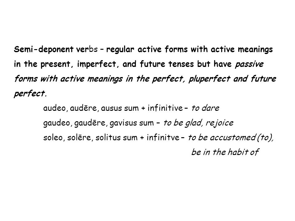 Semi-deponent verbs – regular active forms with active meanings in the present, imperfect, and future tenses but have passive forms with active meanings in the perfect, pluperfect and future perfect.