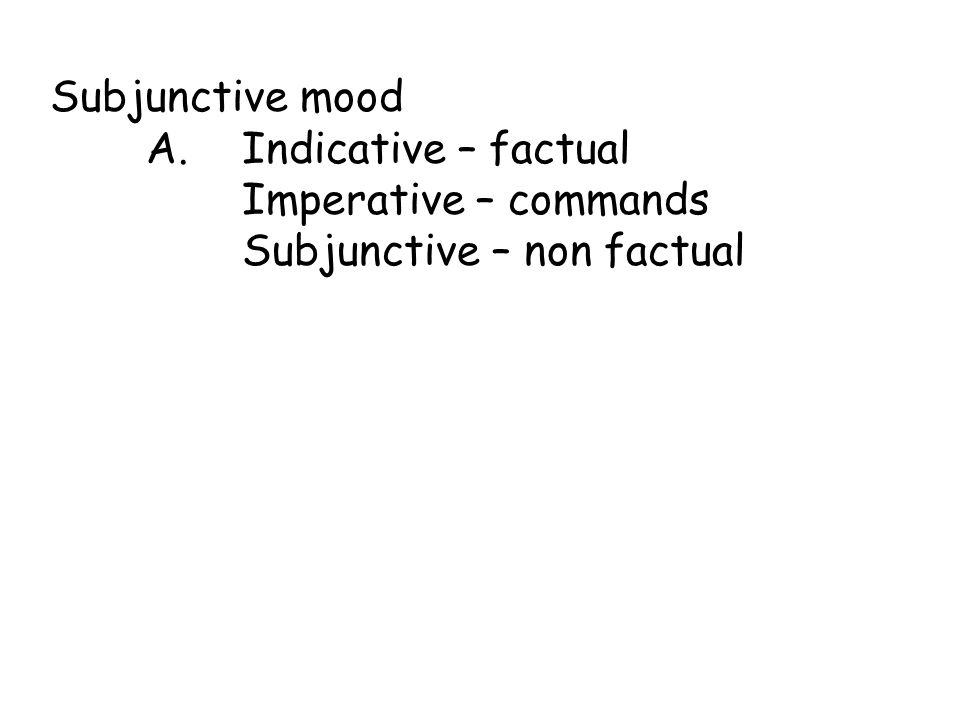 Subjunctive mood A. Indicative – factual Imperative – commands Subjunctive – non factual