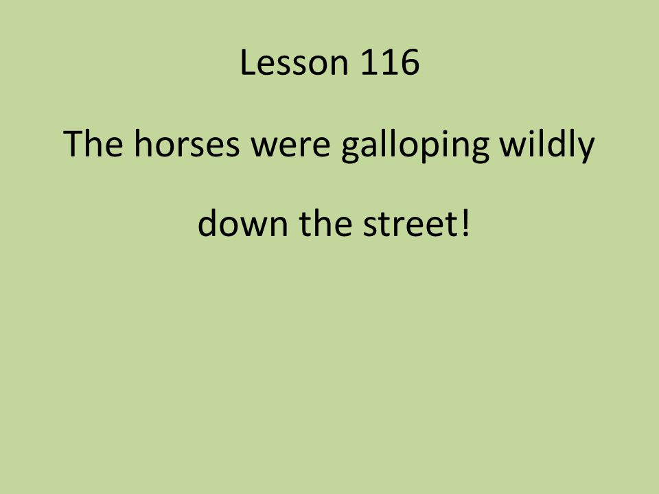 The horses were galloping wildly down the street!