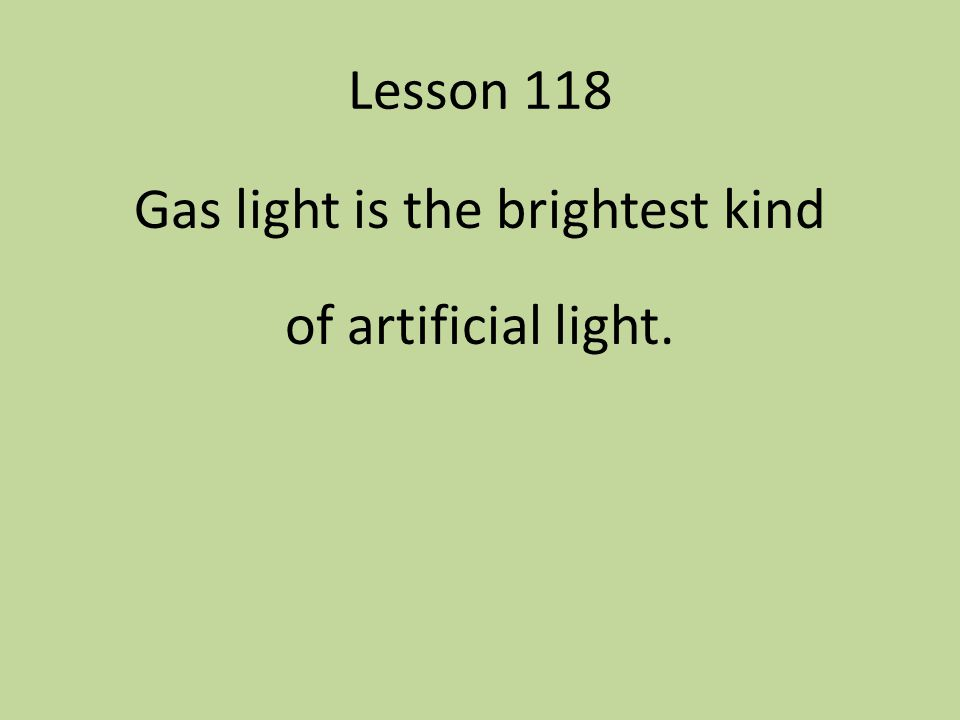 Gas light is the brightest kind of artificial light.