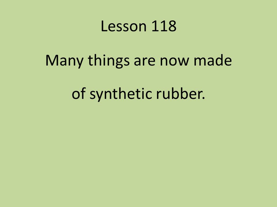 Many things are now made of synthetic rubber.